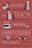 Cover art for HOW TO TEACH YOUR CHILDREN SHAKESPEARE