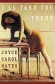 I'LL TAKE YOU THERE by Joyce Carol Oates