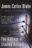 THE KILLINGS OF STANLEY KETCHEL by James Carlos Blake