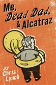 ME, DEAD DAD, & ALCATRAZ by Chris Lynch