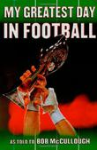 MY GREATEST DAY IN FOOTBALL by Bob McCullough