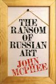 THE RANSOM OF RUSSIAN ART by John McPhee
