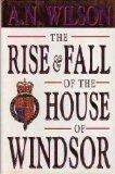 THE RISE AND FALL OF THE HOUSE OF WINDSOR by A.N. Wilson