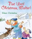 NOT UNTIL CHRISTMAS, WALTER! by Eileen Christelow