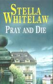 PRAY AND DIE by Stella Whitelaw