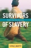 SURVIVORS OF SLAVERY by Laura T. Murphy