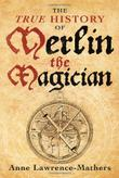 THE TRUE HISTORY OF MERLIN THE MAGICIAN by Ann Lawrence-Mathers