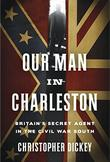 OUR MAN IN CHARLESTON by Christopher Dickey
