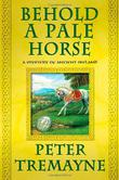 BEHOLD A PALE HORSE by Peter Tremayne