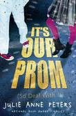 IT'S OUR PROM (SO DEAL WITH IT) by Julie Anne Peters