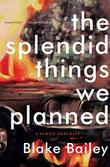 THE SPLENDID THINGS WE PLANNED by Blake Bailey
