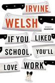 IF YOU LIKED SCHOOL, YOU'LL LOVE WORK by Irvine Welsh