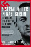 A SERIAL KILLER IN NAZI BERLIN by Scott Andrew Selby
