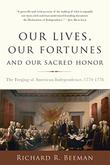 OUR LIVES, OUR FORTUNES, AND OUR SACRED HONOR by Richard R. Beeman