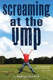 SCREAMING AT THE UMP by Audrey Vernick