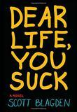 DEAR LIFE, YOU SUCK by Scott Blagden
