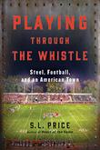 PLAYING THROUGH THE WHISTLE by S.L. Price