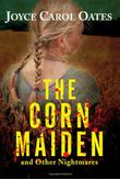 THE CORN MAIDEN AND OTHER NIGHTMARES by Joyce Carol Oates