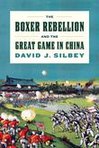 THE BOXER REBELLION AND THE GREAT GAME IN CHINA by David J. Silbey