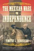 THE MEXICAN WARS FOR INDEPENDENCE by Timothy J. Henderson