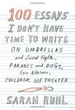 100 ESSAYS I DON'T HAVE TIME TO WRITE by Sarah Ruhl
