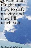 A WISE MAN TAUGHT ME HOW TO DEFY GRAVITY AND NOW I'LL TEACH YOU.