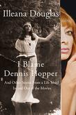 I BLAME DENNIS HOPPER by Illeana Douglas