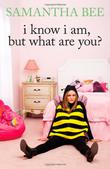 I KNOW I AM, BUT WHAT ARE YOU? by Samantha Bee