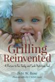 GRILLING REINVENTED by Pete W. Rose