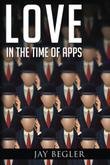 LOVE IN THE TIME OF APPS by Jay Begler