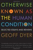 OTHERWISE KNOWN AS THE HUMAN CONDITION by Geoff Dyer