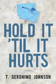 HOLD IT 'TIL IT HURTS by T. Geronimo Johnson