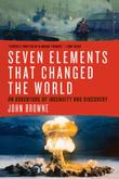 SEVEN ELEMENTS THAT CHANGED THE WORLD by John Browne