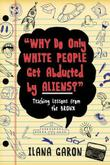 """WHY DO ONLY WHITE PEOPLE GET ABDUCTED BY ALIENS?"" by Ilana Garon"