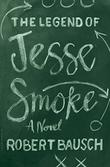 THE LEGEND OF JESSE SMOKE by Robert Bausch
