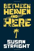 BETWEEN HEAVEN AND HERE by Susan Straight