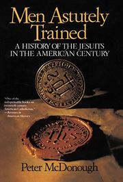 MEN ASTUTELY TRAINED: A History of the Jesuits in the American Century by Peter McDonough