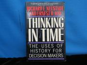 THINKING IN TIME: The Uses of History for Decision Makers by Richard E. and Ernest R. May Neustadt