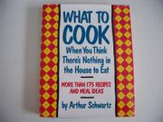 WHAT TO COOK WHEN THERE'S NOTHING IN THE HOUSE TO EAT by Arthur Schwartz