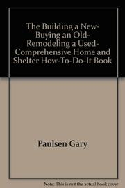 THE BUILDING A NEW, BUYING AN OLD, REMODELING A USED COMPREHENSIVE HOME AND SHELTER HOW-TO-DO-IT BOOK by Gary Paulsen
