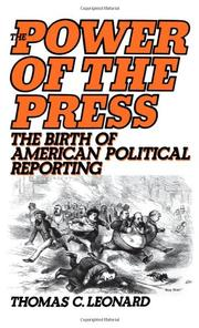 THE POWER OF THE PRESS: The Birth of American Political Reporting by Thomas C. Leonard