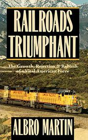 RAILROADS TRIUMPHANT by Albro Martin