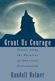 GRANT US COURAGE: Travels Along the Mainline of American Protestantism by Randall Balmer
