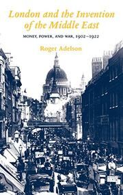 LONDON AND THE INVENTION OF THE MIDDLE EAST by Roger Adelson