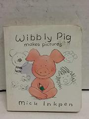 WIBBLY PIG MAKES PICTURES by Mick Inkpen