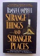 STRANGE THINGS AND STRANGER PLACES by Ramsey Campbell