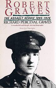 ROBERT GRAVES - THE ASSAULT HEROIC, 1895-1926 by Richard Perceval Graves