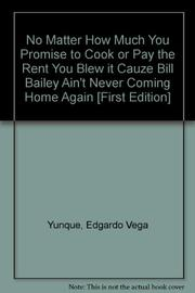NO MATTER HOW MUCH YOU PROMISE TO COOK OR PAY THE RENT YOU BLEW IT CAUZE BILL BAILEY AIN'T NEVER COMING HOME AGAIN by Edgardo Vega Yunqué