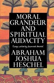MORAL GRANDEUR AND SPIRITUAL AUDACITY: Essays by Abraham Joshua Heschel