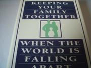 KEEPING YOUR FAMILY TOGETHER WHEN THE WORLD IS FALLING APART by Kevin Leman